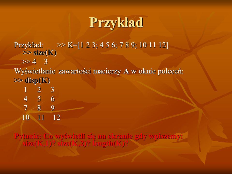 Przykład Przykład: >> K=[1 2 3; 4 5 6; 7 8 9; 10 11 12] >> size(K)